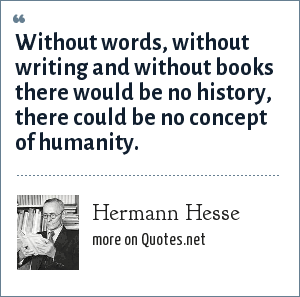 Hermann Hesse: Without words, without writing and without books there would be no history, there could be no concept of humanity.