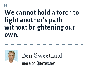Ben Sweetland: We cannot hold a torch to light another's path without brightening our own.