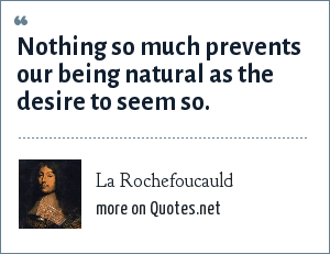La Rochefoucauld: Nothing so much prevents our being natural as the desire to seem so.