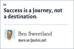 Ben Sweetland: Success is a journey, not a destination.