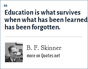 B. F. Skinner: Education is what survives when what has been learned has been forgotten.