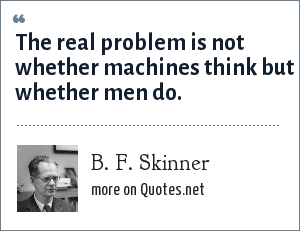 B. F. Skinner: The real problem is not whether machines think but whether men do.