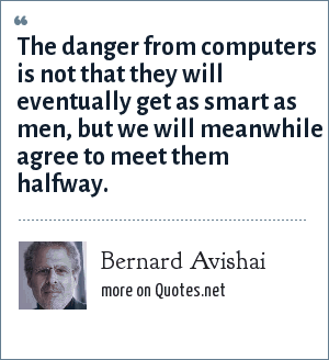 Bernard Avishai: The danger from computers is not that they will eventually get as smart as men, but we will meanwhile agree to meet them halfway.