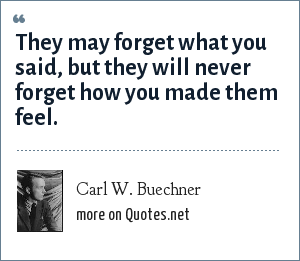 Carl W. Buechner: They may forget what you said, but they will never forget how you made them feel.