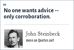 John Steinbeck: No one wants advice -- only corroboration.