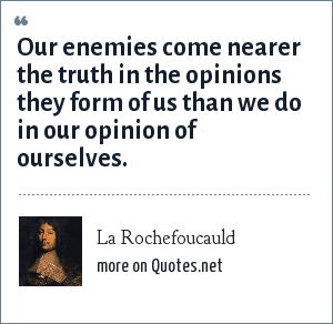 La Rochefoucauld: Our enemies come nearer the truth in the opinions they form of us than we do in our opinion of ourselves.