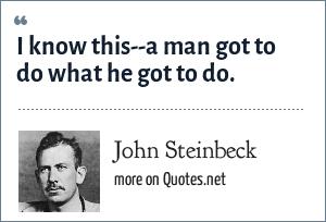 John Steinbeck: I know this--a man got to do what he got to do.