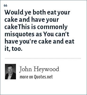 John Heywood: Would ye both eat your cake and have your cakeThis is commonly misquotes as You can't have you're cake and eat it, too.