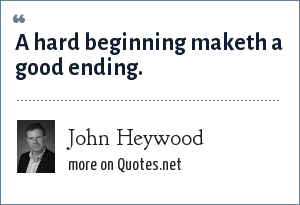 John Heywood: A hard beginning maketh a good ending.