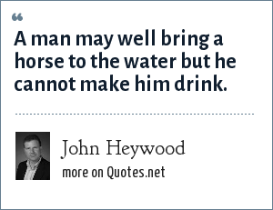 John Heywood: A man may well bring a horse to the water but he cannot make him drink.