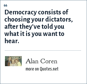 Alan Coren: Democracy consists of choosing your dictators, after they've told you what it is you want to hear.
