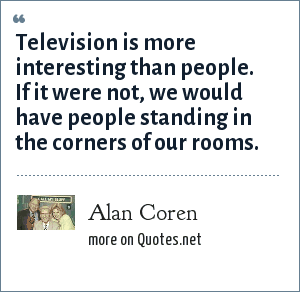 Alan Coren: Television is more interesting than people. If it were not, we would have people standing in the corners of our rooms.