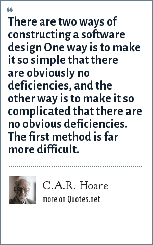 C.A.R. Hoare: There are two ways of constructing a software design One way is to make it so simple that there are obviously no deficiencies, and the other way is to make it so complicated that there are no obvious deficiencies. The first method is far more difficult.