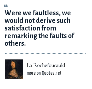 La Rochefoucauld: Were we faultless, we would not derive such satisfaction from remarking the faults of others.