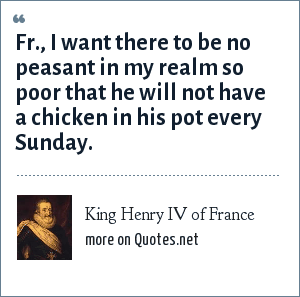 King Henry IV of France: Fr., I want there to be no peasant in my realm so poor that he will not have a chicken in his pot every Sunday.