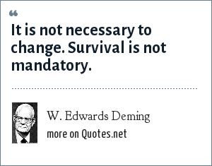 W. Edwards Deming: It is not necessary to change. Survival is not mandatory.