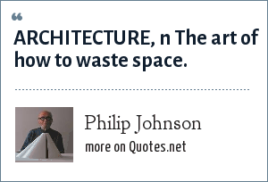 Philip Johnson: ARCHITECTURE, n The art of how to waste space.