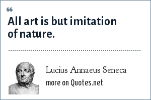 Lucius Annaeus Seneca: All art is but imitation of nature.
