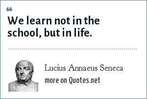 Lucius Annaeus Seneca: We learn not in the school, but in life.