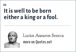 Lucius Annaeus Seneca: It is well to be born either a king or a fool.