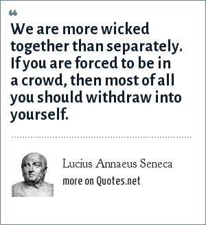 Lucius Annaeus Seneca: We are more wicked together than separately. If you are forced to be in a crowd, then most of all you should withdraw into yourself.