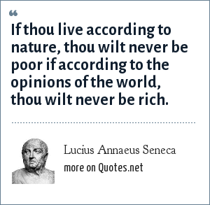 Lucius Annaeus Seneca: If thou live according to nature, thou wilt never be poor if according to the opinions of the world, thou wilt never be rich.