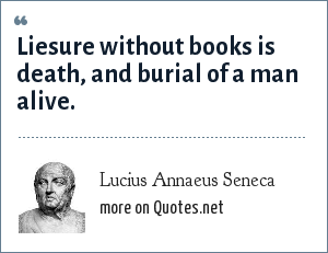 Lucius Annaeus Seneca: Liesure without books is death, and burial of a man alive.
