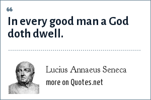 Lucius Annaeus Seneca: In every good man a God doth dwell.