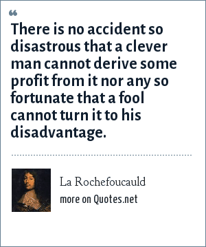 La Rochefoucauld: There is no accident so disastrous that a clever man cannot derive some profit from it nor any so fortunate that a fool cannot turn it to his disadvantage.