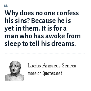 Lucius Annaeus Seneca: Why does no one confess his sins Because he is yet in them. It is for a man who has awoke from sleep to tell his dreams.