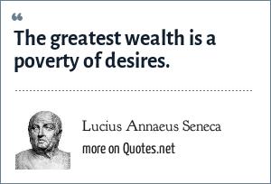 Lucius Annaeus Seneca: The greatest wealth is a poverty of desires.