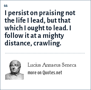 Lucius Annaeus Seneca: I persist on praising not the life I lead, but that which I ought to lead. I follow it at a mighty distance, crawling.