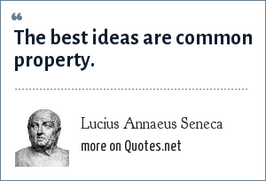 Lucius Annaeus Seneca: The best ideas are common property.
