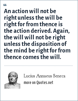 Lucius Annaeus Seneca: An action will not be right unless the will be right for from thence is the action derived. Again, the will will not be right unless the disposition of the mind be right for from thence comes the will.