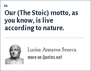 Lucius Annaeus Seneca: Our (The Stoic) motto, as you know, is live according to nature.