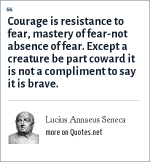 Lucius Annaeus Seneca: Courage is resistance to fear, mastery of fear-not absence of fear. Except a creature be part coward it is not a compliment to say it is brave.