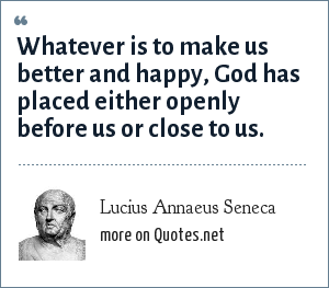 Lucius Annaeus Seneca: Whatever is to make us better and happy, God has placed either openly before us or close to us.