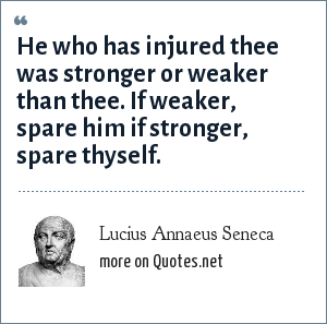 Lucius Annaeus Seneca: He who has injured thee was stronger or weaker than thee. If weaker, spare him if stronger, spare thyself.