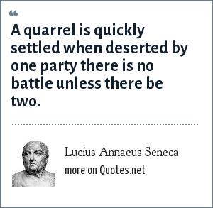 Lucius Annaeus Seneca: A quarrel is quickly settled when deserted by one party there is no battle unless there be two.