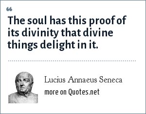 Lucius Annaeus Seneca: The soul has this proof of its divinity that divine things delight in it.