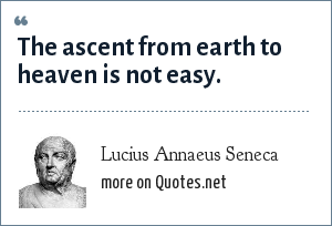 Lucius Annaeus Seneca: The ascent from earth to heaven is not easy.