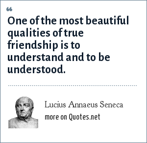 Lucius Annaeus Seneca: One of the most beautiful qualities of true friendship is to understand and to be understood.
