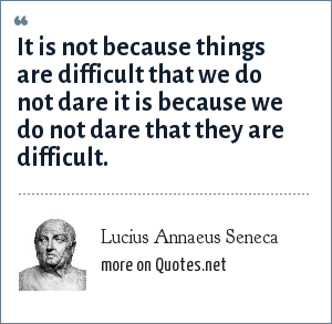 Lucius Annaeus Seneca: It is not because things are difficult that we do not dare it is because we do not dare that they are difficult.