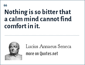 Lucius Annaeus Seneca: Nothing is so bitter that a calm mind cannot find comfort in it.