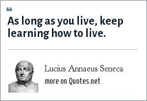 Lucius Annaeus Seneca: As long as you live, keep learning how to live.