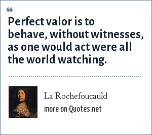 La Rochefoucauld: Perfect valor is to behave, without witnesses, as one would act were all the world watching.