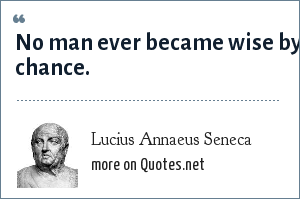 Lucius Annaeus Seneca: No man ever became wise by chance.