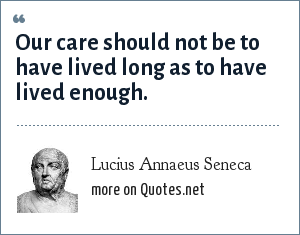 Lucius Annaeus Seneca: Our care should not be to have lived long as to have lived enough.