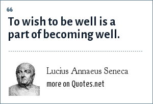 Lucius Annaeus Seneca: To wish to be well is a part of becoming well.