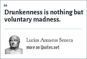 Lucius Annaeus Seneca: Drunkenness is nothing but voluntary madness. - Epistulae ad Lucilium